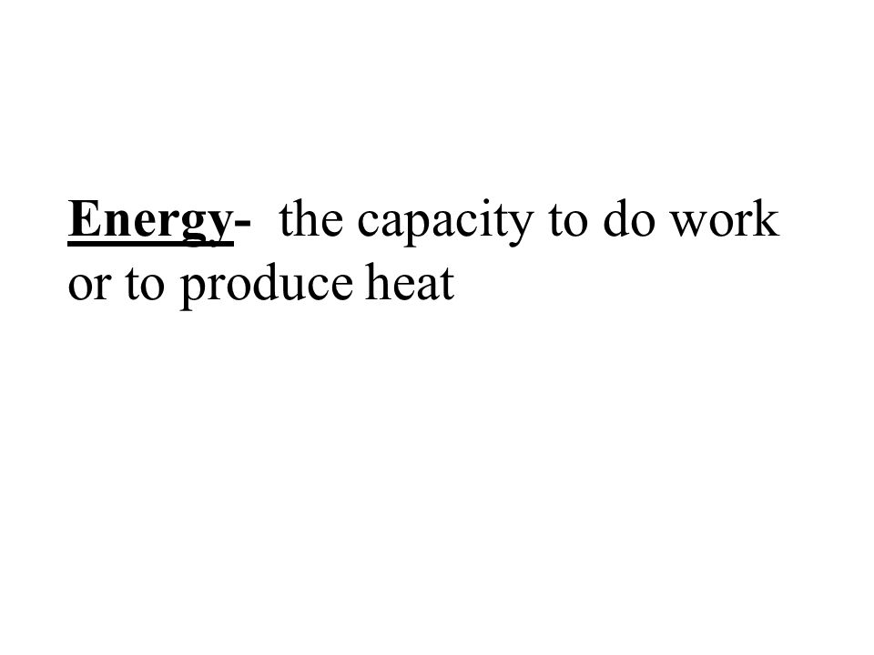 Energy- the capacity to do work or to produce heat