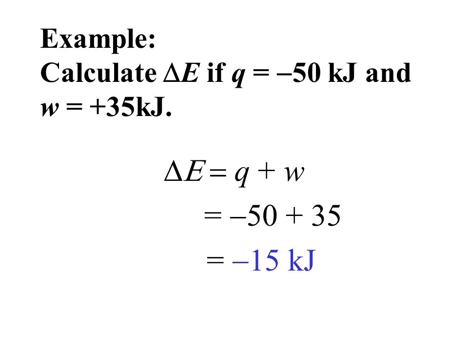 Example: Calculate E if q = 50 kJ and w = +35kJ.