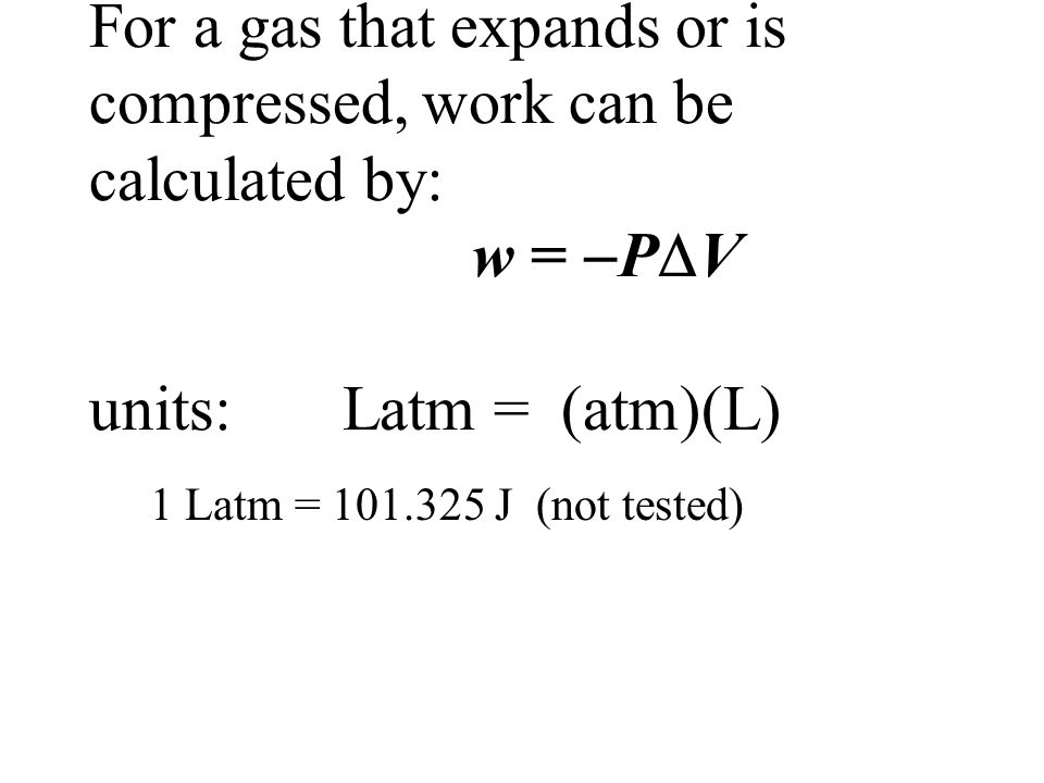 For a gas that expands or is compressed, work can be calculated by: w = PV units: Latm = (atm)(L)