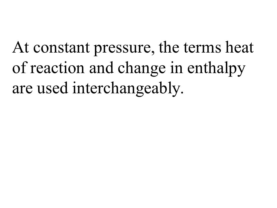 At constant pressure, the terms heat of reaction and change in enthalpy are used interchangeably.