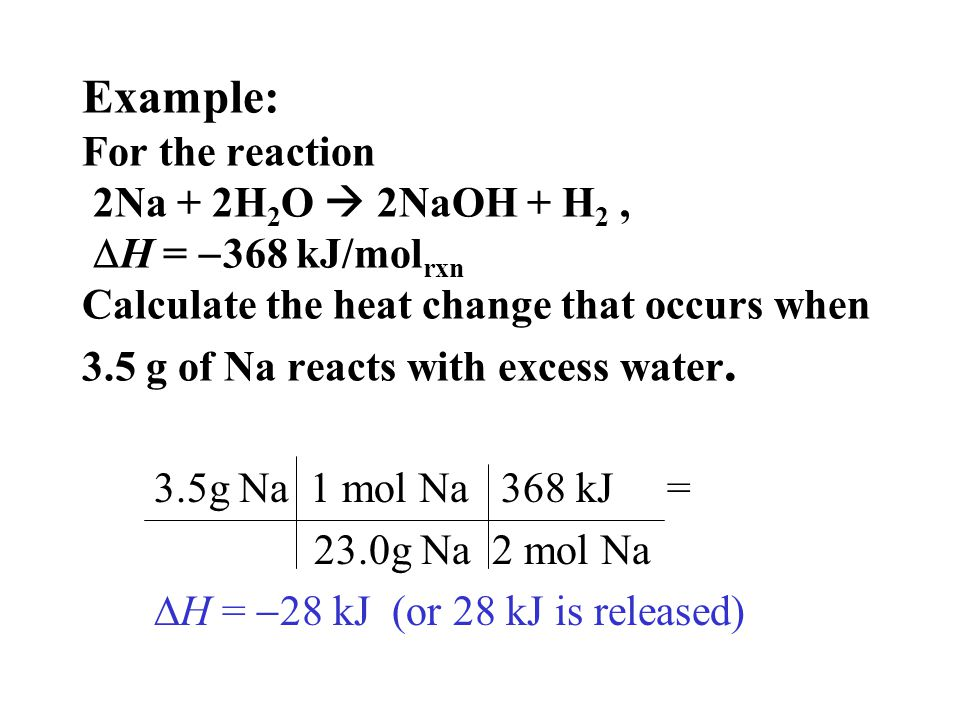 Example: For the reaction 2Na + 2H2O  2NaOH + H2 , H = 368 kJ/molrxn Calculate the heat change that occurs when 3.5 g of Na reacts with excess water.