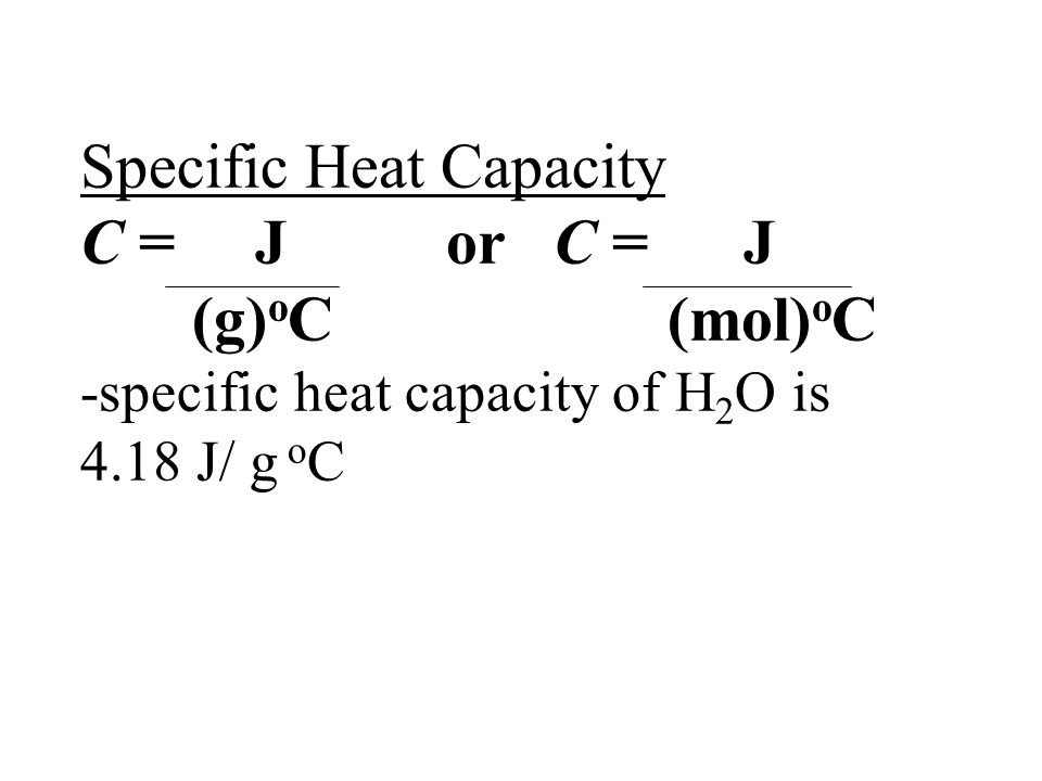 Specific Heat Capacity C = J or C = J (g)oC (mol)oC -specific heat capacity of H2O is 4.18 J/ g oC