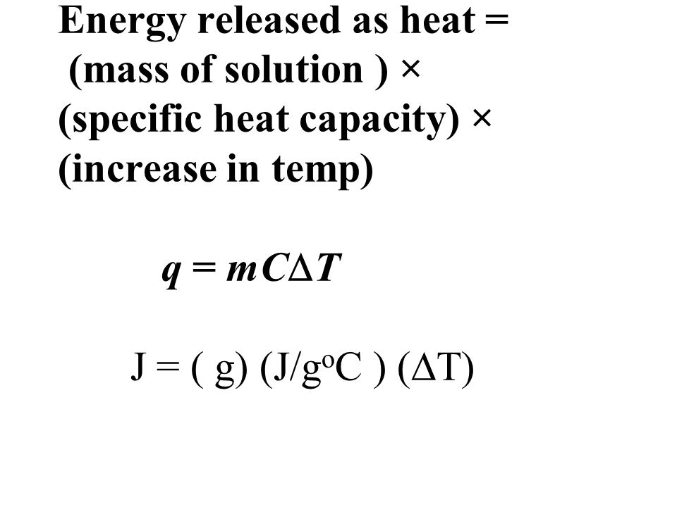 Energy released as heat = (mass of solution ) × (specific heat capacity) × (increase in temp) q = mCT J = ( g) (J/goC ) (T)