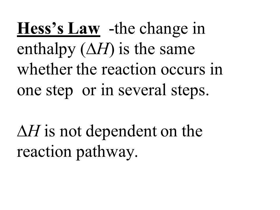 Hess's Law -the change in enthalpy (H) is the same whether the reaction occurs in one step or in several steps.