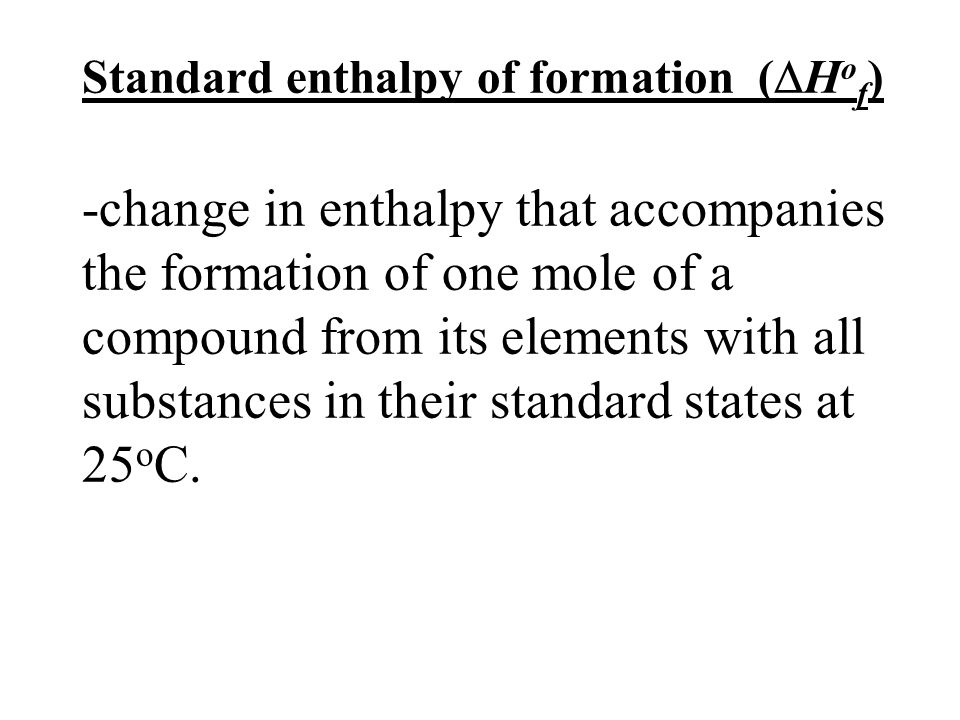 Standard enthalpy of formation (Hof) -change in enthalpy that accompanies the formation of one mole of a compound from its elements with all substances in their standard states at 25oC.