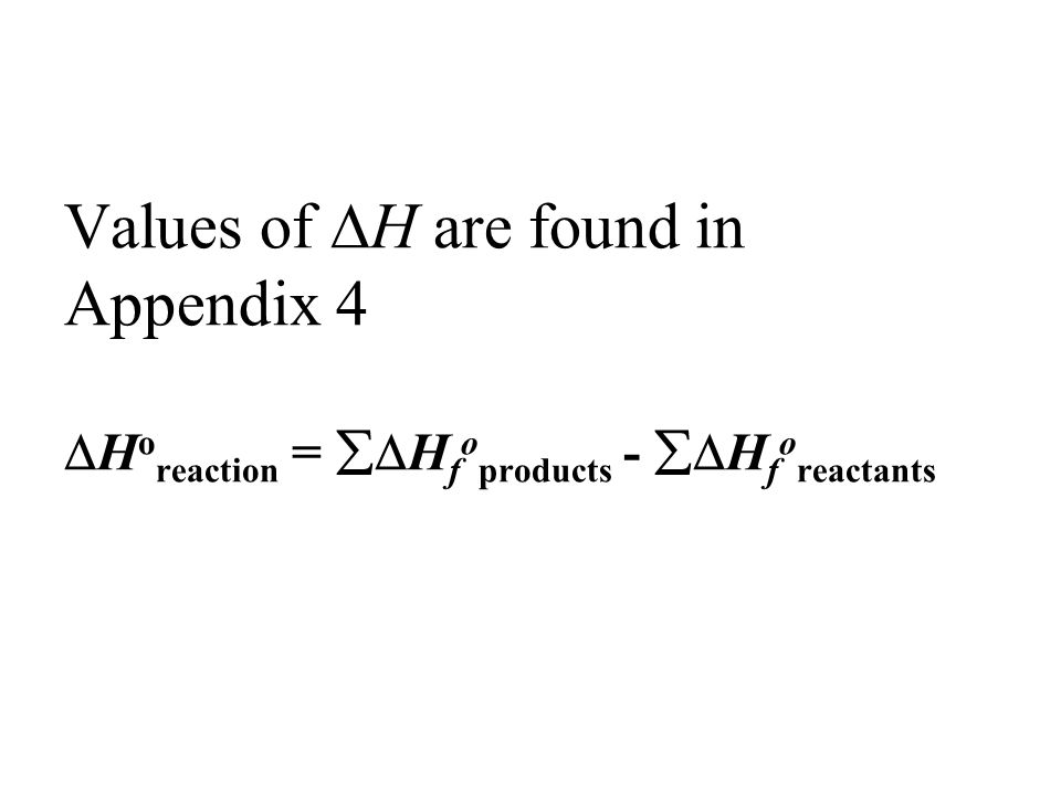 Values of H are found in Appendix 4 Horeaction = Hfoproducts - Hforeactants