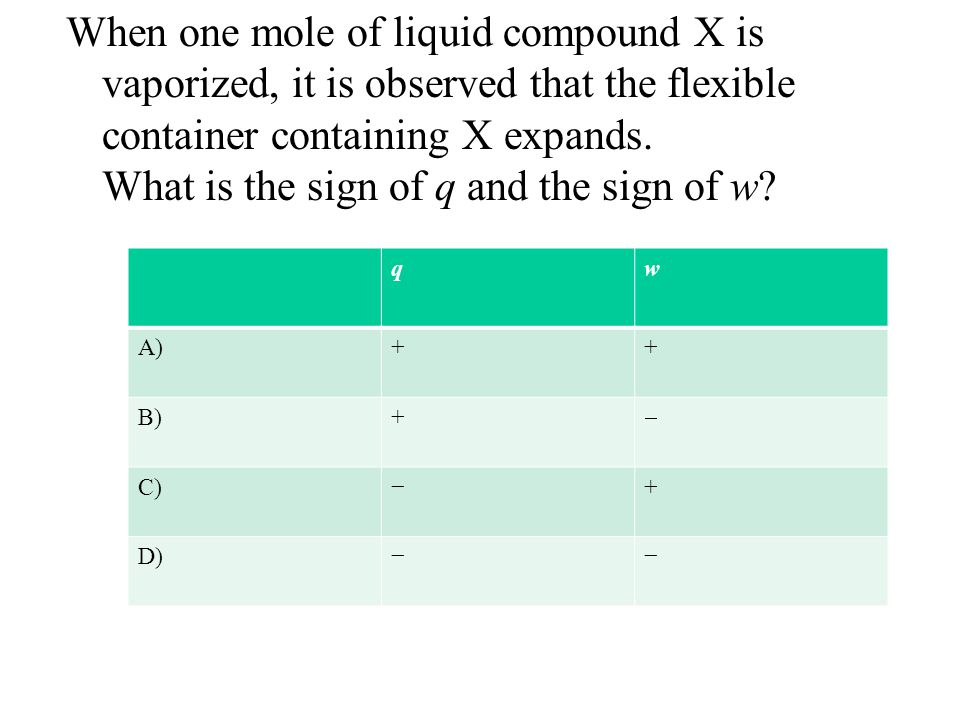 When one mole of liquid compound X is vaporized, it is observed that the flexible container containing X expands. What is the sign of q and the sign of w