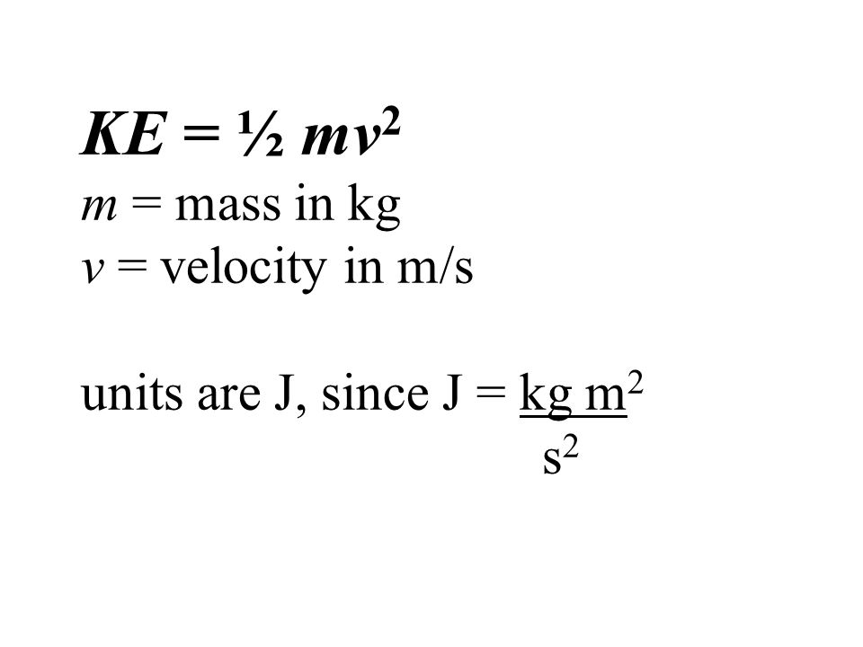 KE = ½ mv2 m = mass in kg v = velocity in m/s units are J, since J = kg m2 s2