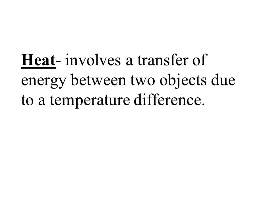 Heat- involves a transfer of energy between two objects due to a temperature difference.