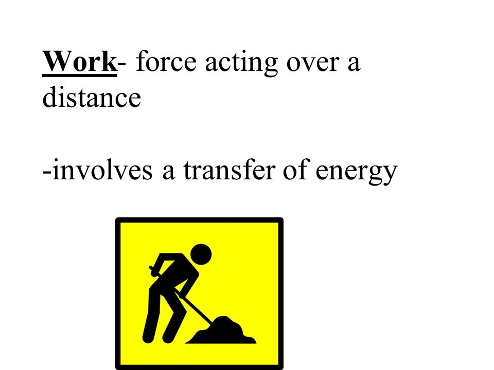 Work- force acting over a distance -involves a transfer of energy
