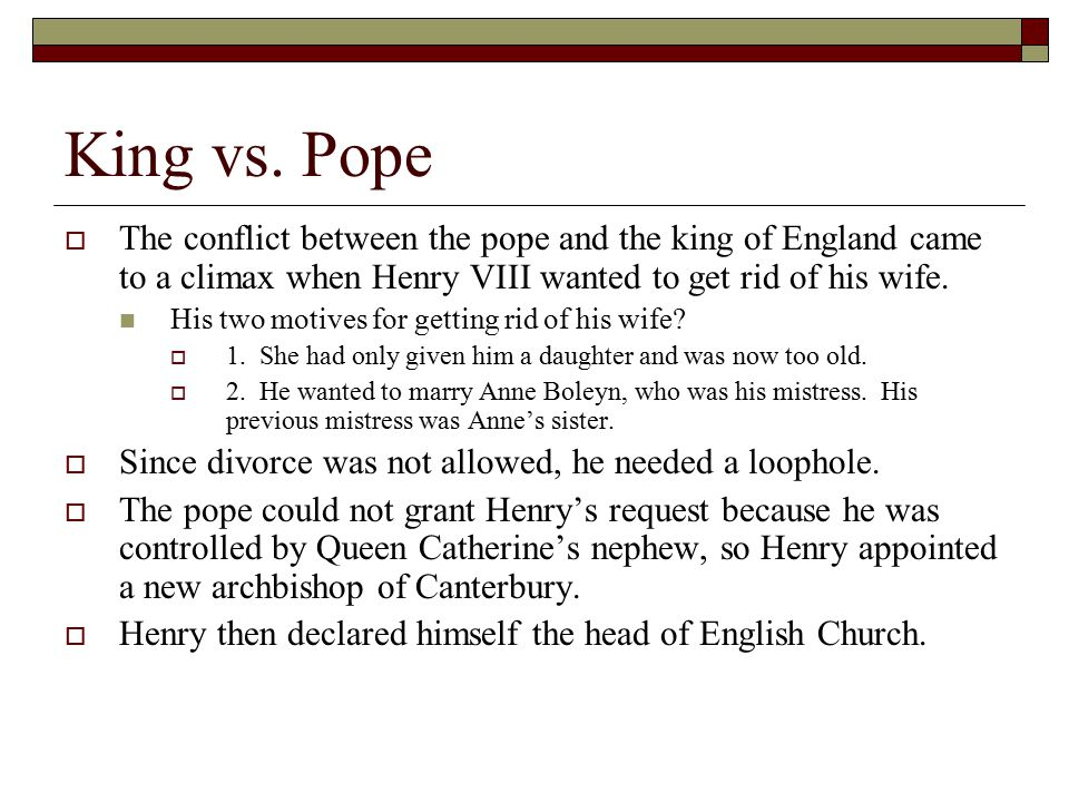 King vs. Pope The conflict between the pope and the king of England came to a climax when Henry VIII wanted to get rid of his wife.