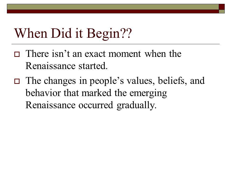 When Did it Begin There isn't an exact moment when the Renaissance started.
