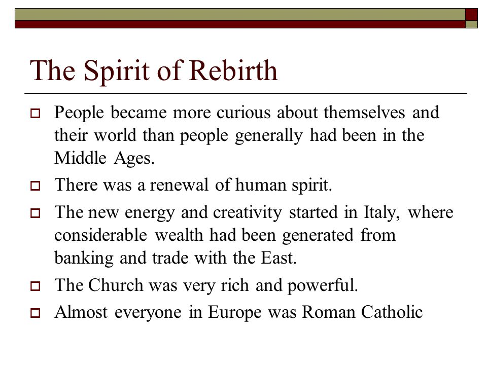 The Spirit of Rebirth People became more curious about themselves and their world than people generally had been in the Middle Ages.