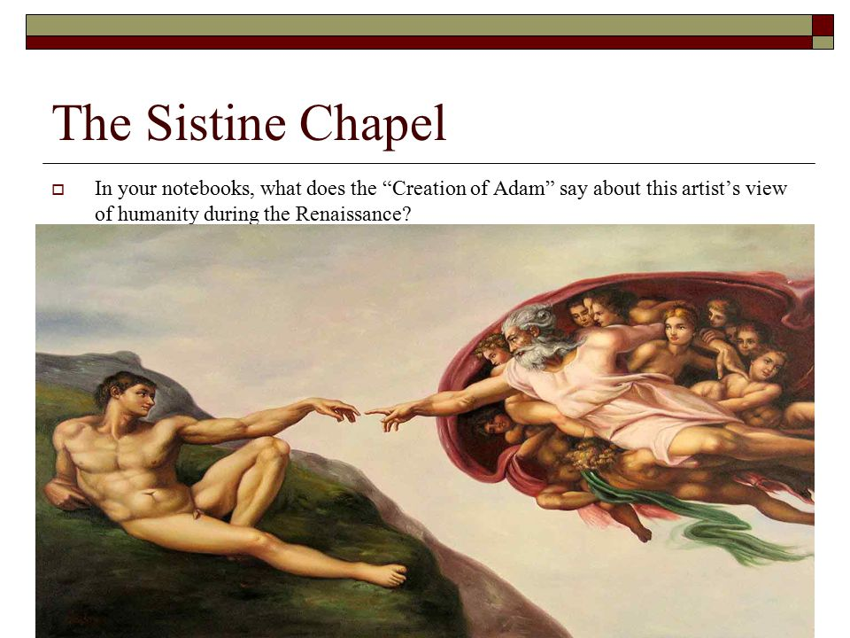 The Sistine Chapel In your notebooks, what does the Creation of Adam say about this artist's view of humanity during the Renaissance