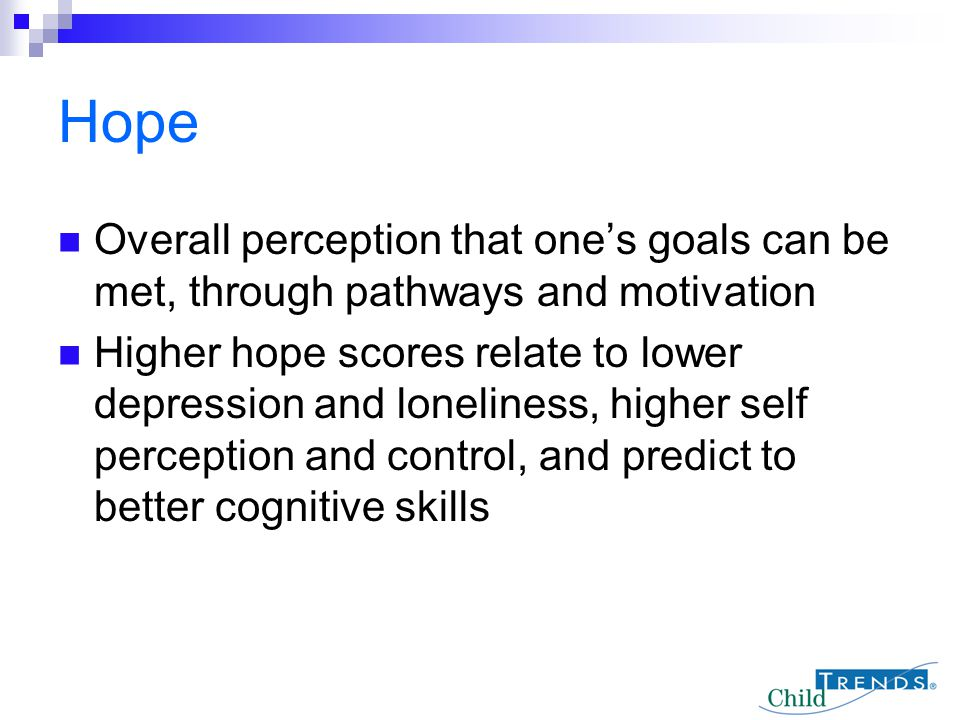 Hope Overall perception that one's goals can be met, through pathways and motivation.
