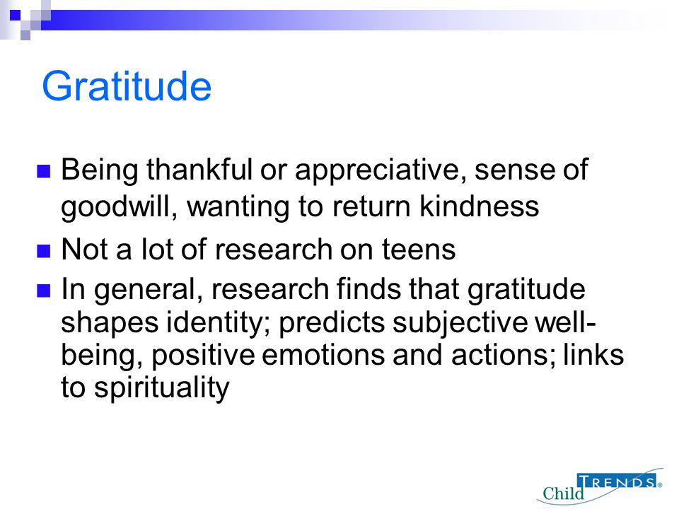 Gratitude Being thankful or appreciative, sense of goodwill, wanting to return kindness. Not a lot of research on teens.