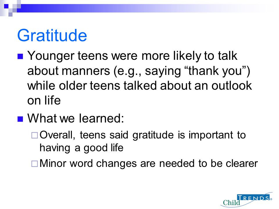 Gratitude Younger teens were more likely to talk about manners (e.g., saying thank you ) while older teens talked about an outlook on life.
