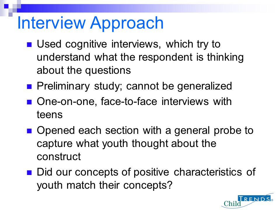 Interview Approach Used cognitive interviews, which try to understand what the respondent is thinking about the questions.