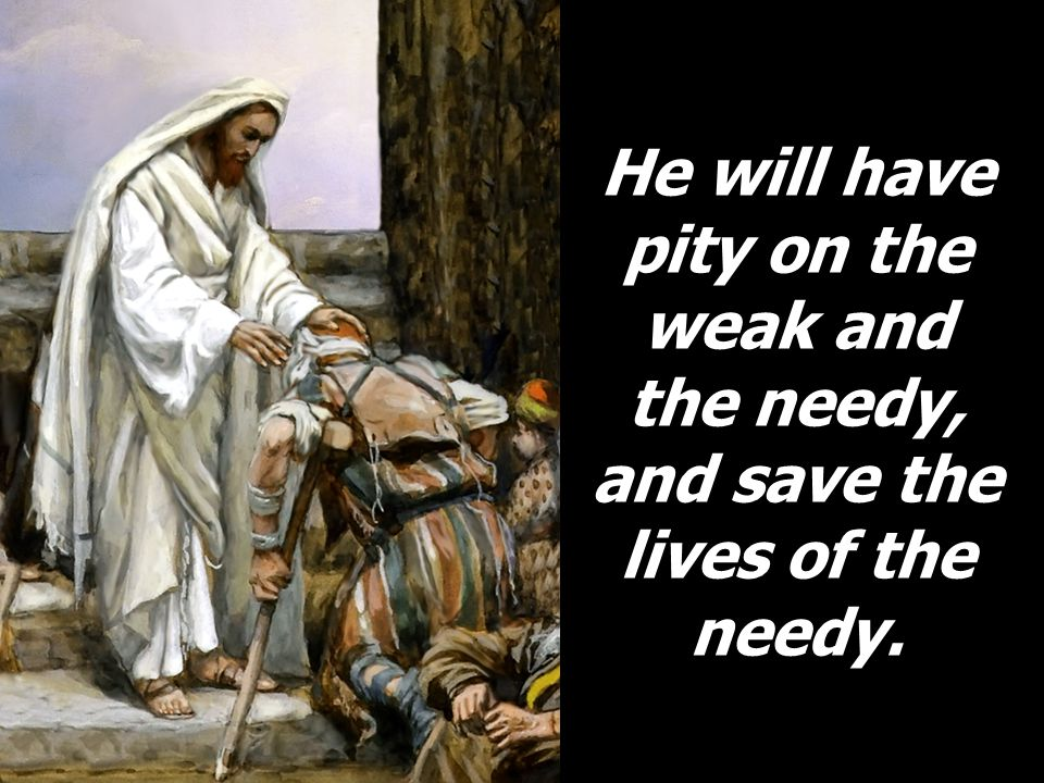 He will have pity on the weak and the needy, and save the lives of the needy.