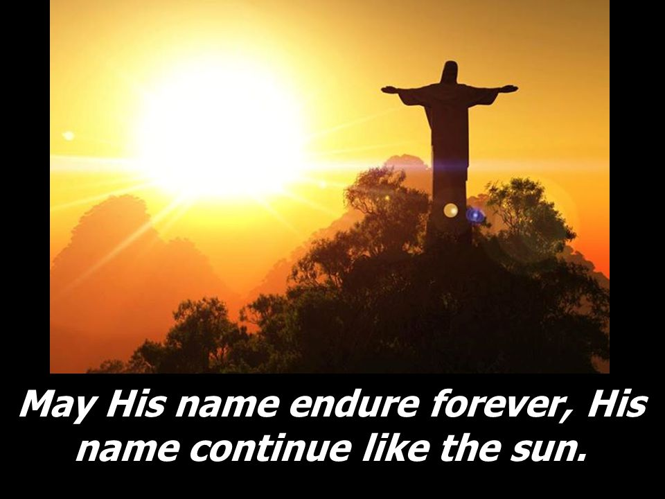May His name endure forever, His name continue like the sun.