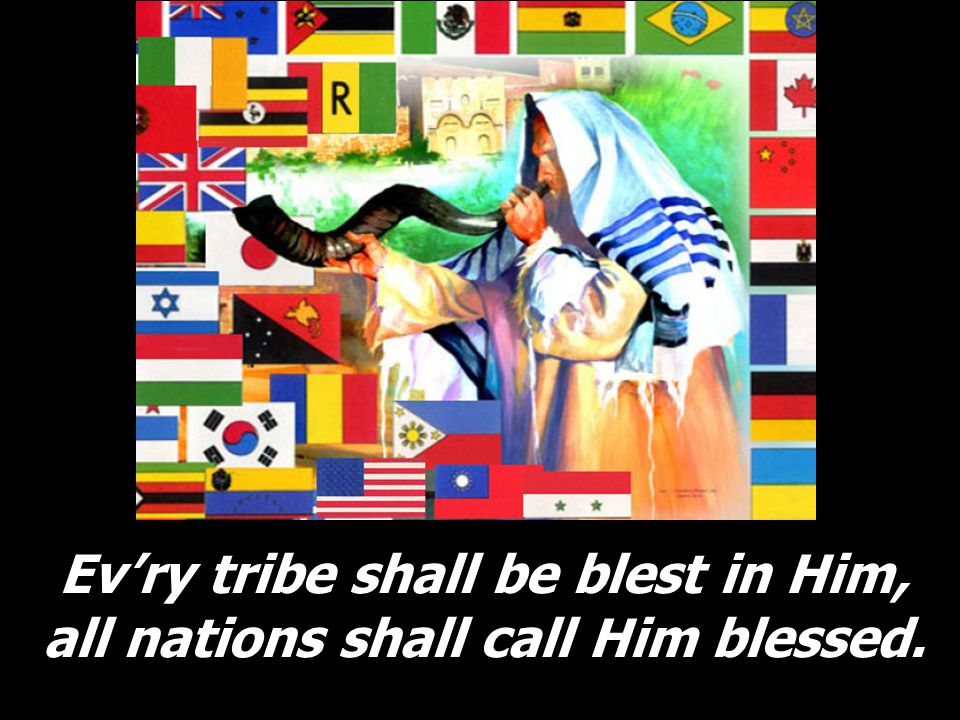 Ev'ry tribe shall be blest in Him, all nations shall call Him blessed.