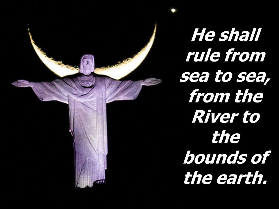 He shall rule from sea to sea, from the River to the bounds of the earth.