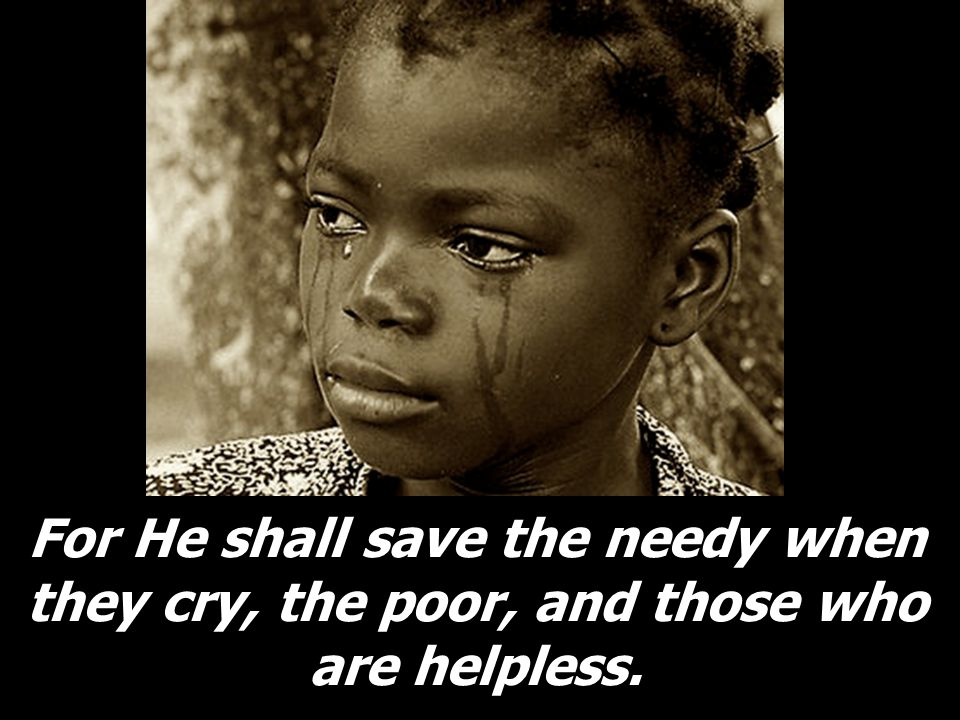 For He shall save the needy when they cry, the poor, and those who are helpless.