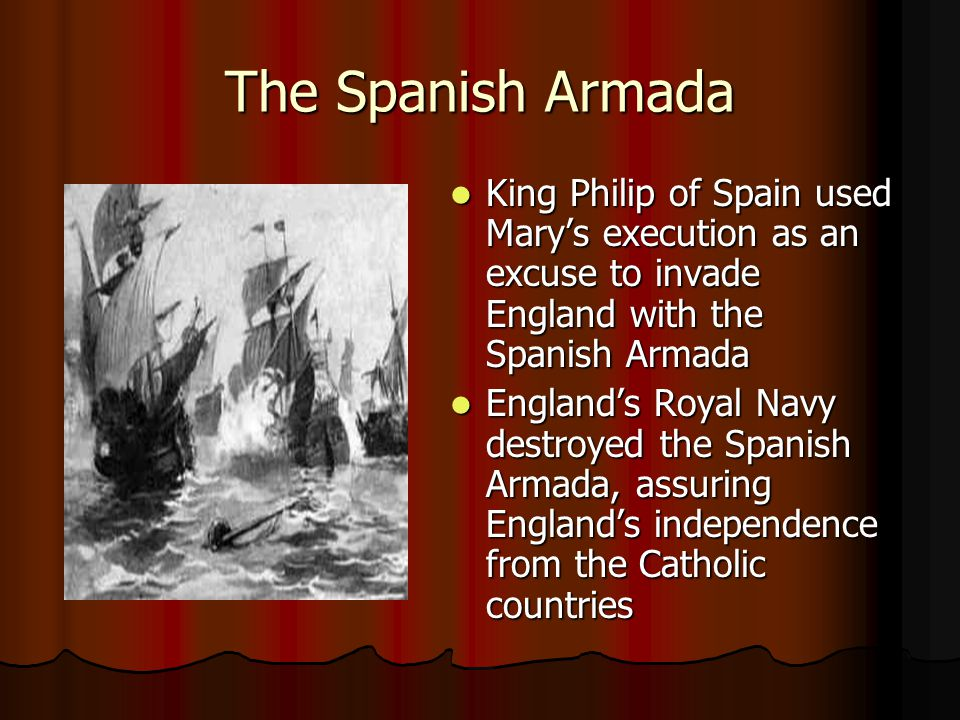 The Spanish Armada King Philip of Spain used Mary's execution as an excuse to invade England with the Spanish Armada.