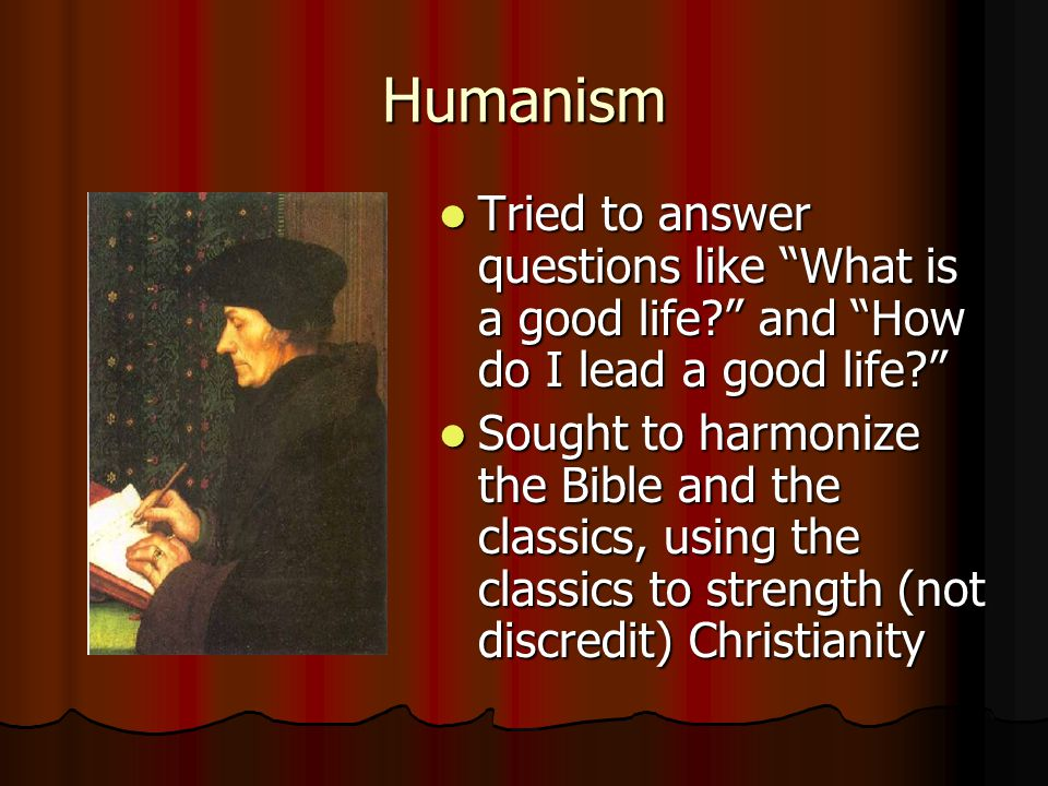 Humanism Tried to answer questions like What is a good life and How do I lead a good life