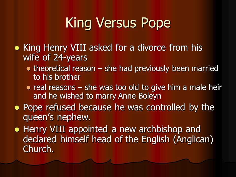King Versus Pope King Henry VIII asked for a divorce from his wife of 24-years. theoretical reason – she had previously been married to his brother.