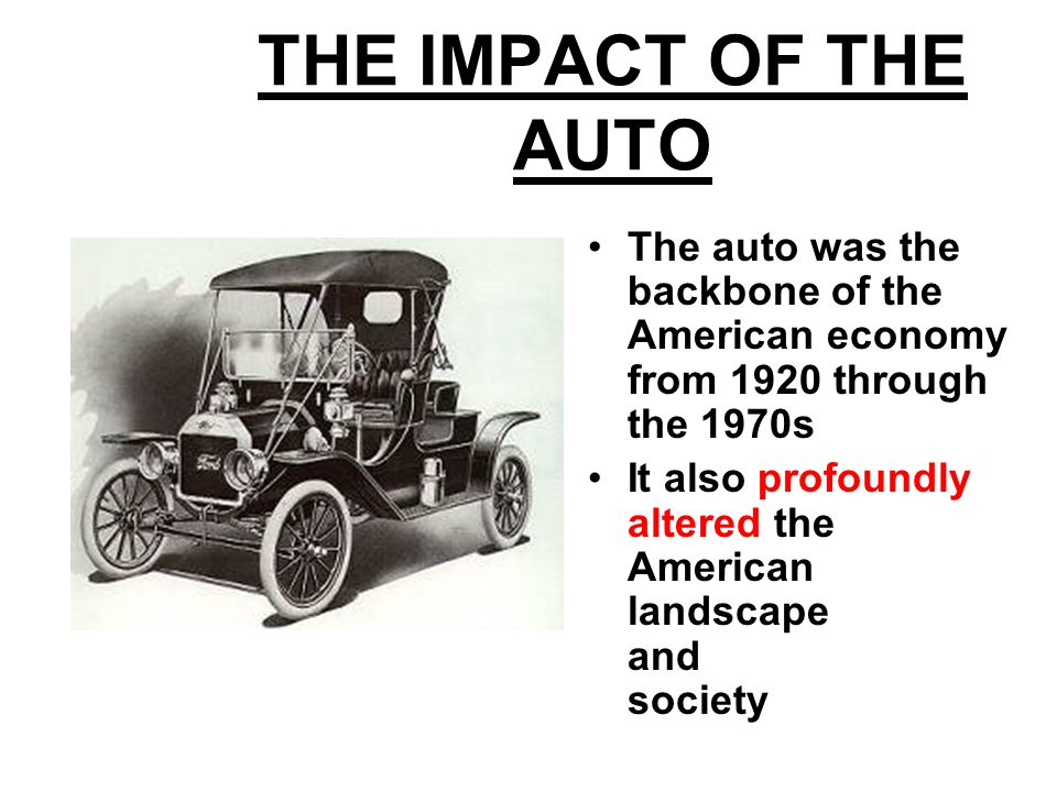THE IMPACT OF THE AUTO The auto was the backbone of the American economy from 1920 through the 1970s.