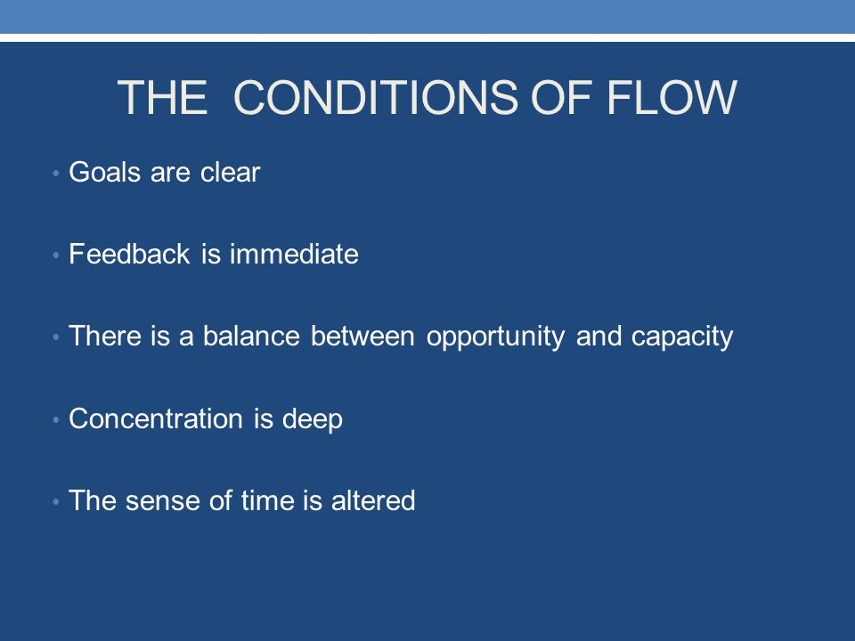 THE CONDITIONS OF FLOW Goals are clear Feedback is immediate