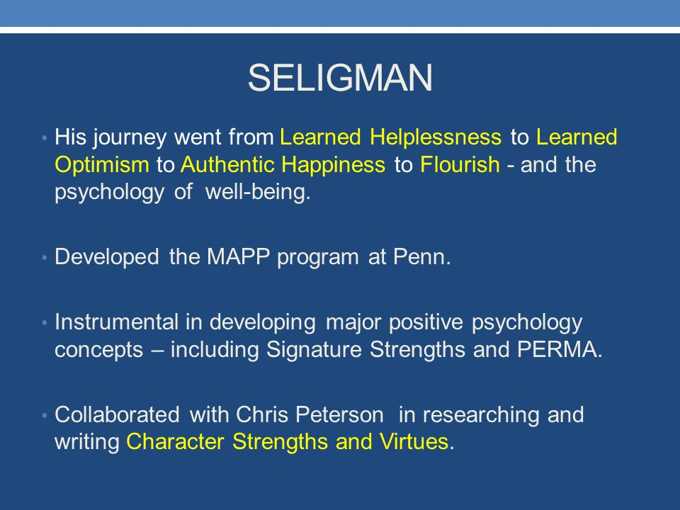 SELIGMAN His journey went from Learned Helplessness to Learned Optimism to Authentic Happiness to Flourish - and the psychology of well-being.