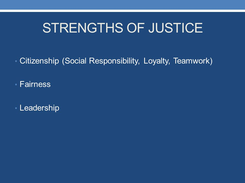 STRENGTHS OF JUSTICE Citizenship (Social Responsibility, Loyalty, Teamwork) Fairness Leadership
