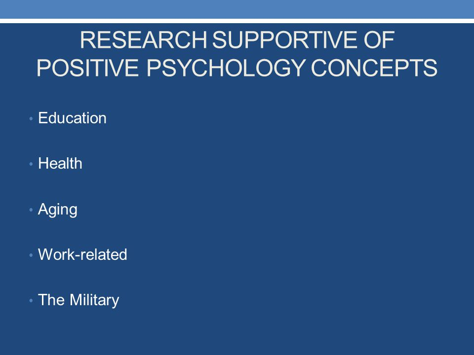 RESEARCH SUPPORTIVE OF POSITIVE PSYCHOLOGY CONCEPTS