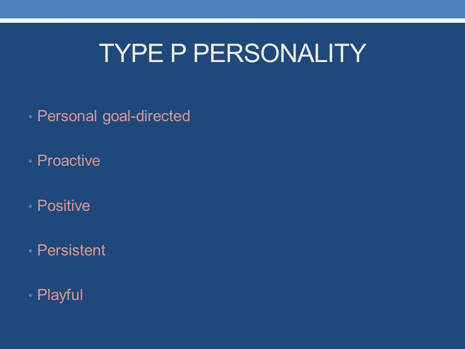 TYPE P PERSONALITY Personal goal-directed Proactive Positive