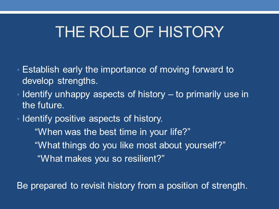 THE ROLE OF HISTORY Establish early the importance of moving forward to develop strengths.