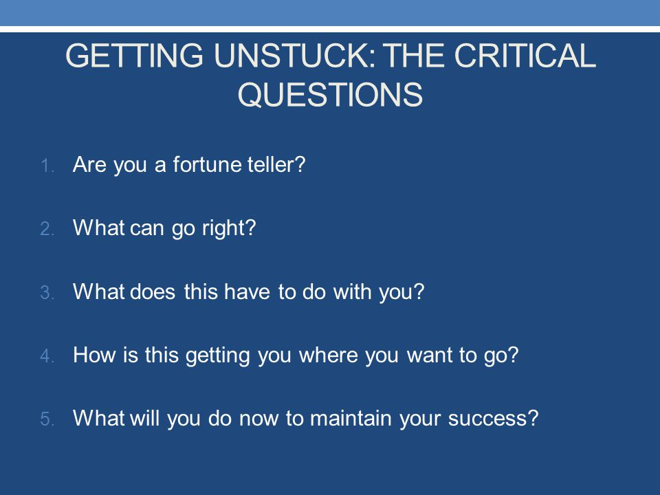 GETTING UNSTUCK: THE CRITICAL QUESTIONS