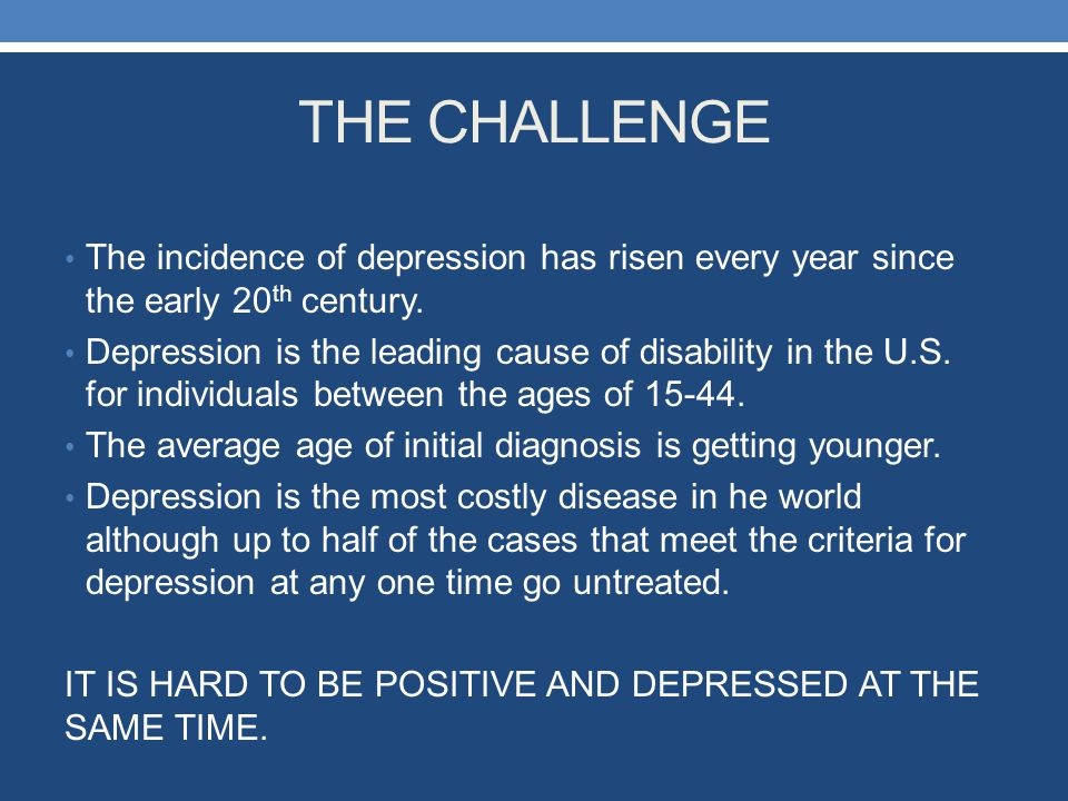 THE CHALLENGE The incidence of depression has risen every year since the early 20th century.