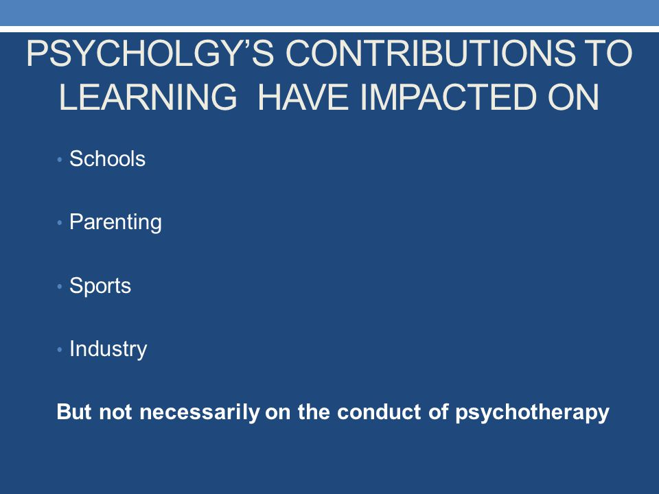 PSYCHOLGY'S CONTRIBUTIONS TO LEARNING HAVE IMPACTED ON