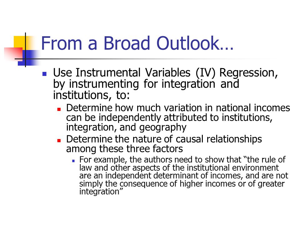 From a Broad Outlook… Use Instrumental Variables (IV) Regression, by instrumenting for integration and institutions, to: