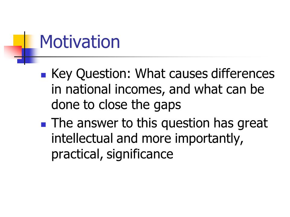 Motivation Key Question: What causes differences in national incomes, and what can be done to close the gaps.