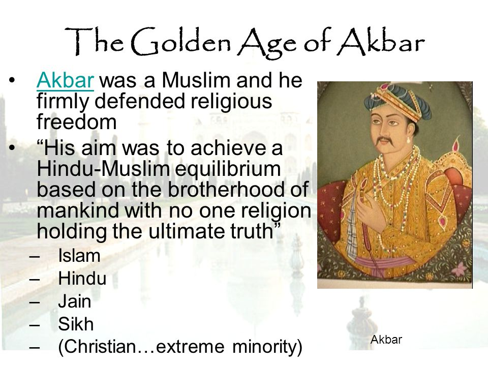 The Golden Age of Akbar Akbar was a Muslim and he firmly defended religious freedom.