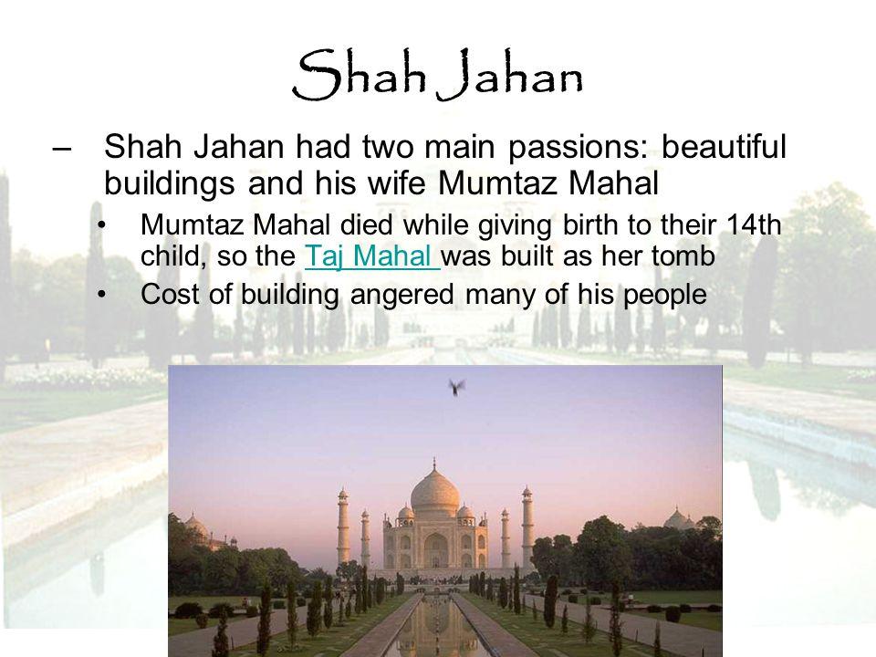 Shah Jahan Shah Jahan had two main passions: beautiful buildings and his wife Mumtaz Mahal.