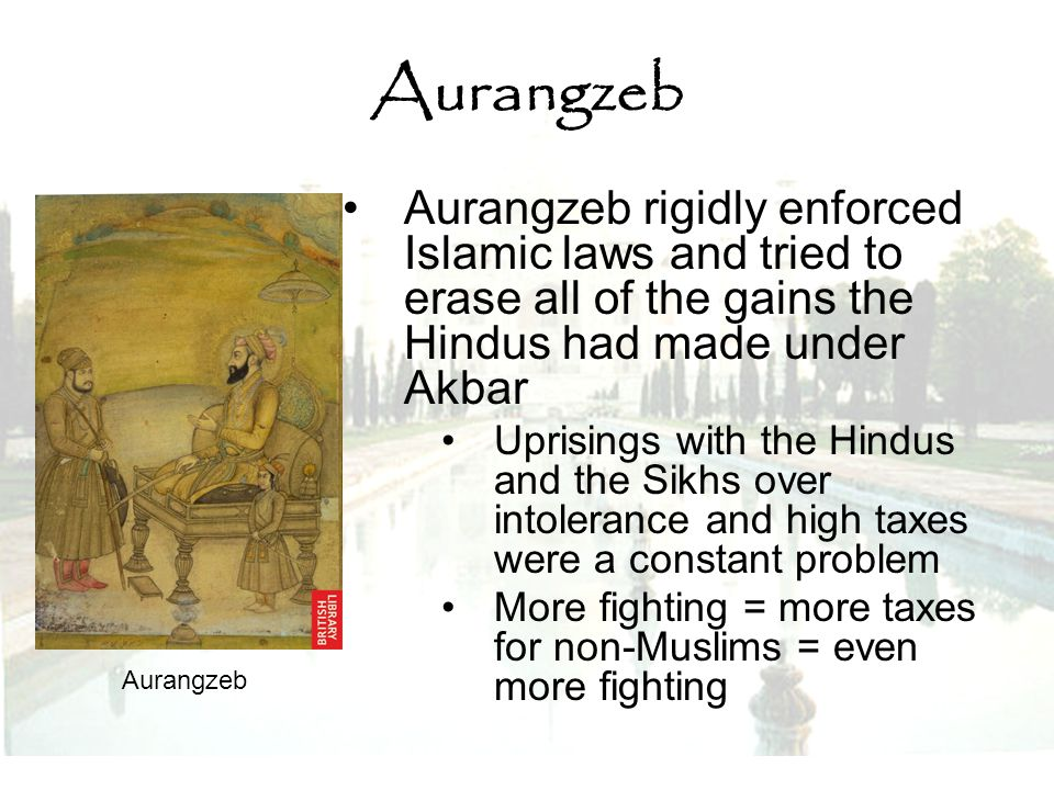 Aurangzeb Aurangzeb rigidly enforced Islamic laws and tried to erase all of the gains the Hindus had made under Akbar.