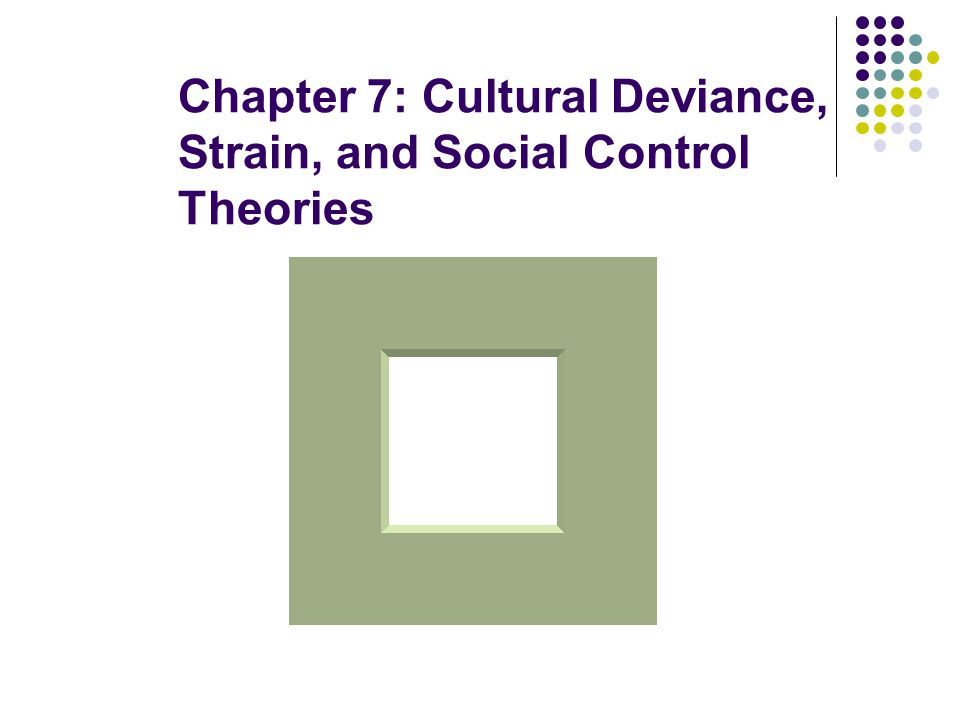 Chapter 7: Cultural Deviance, Strain, and Social Control Theories