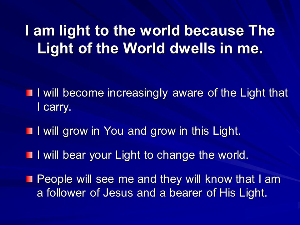 I am light to the world because The Light of the World dwells in me.