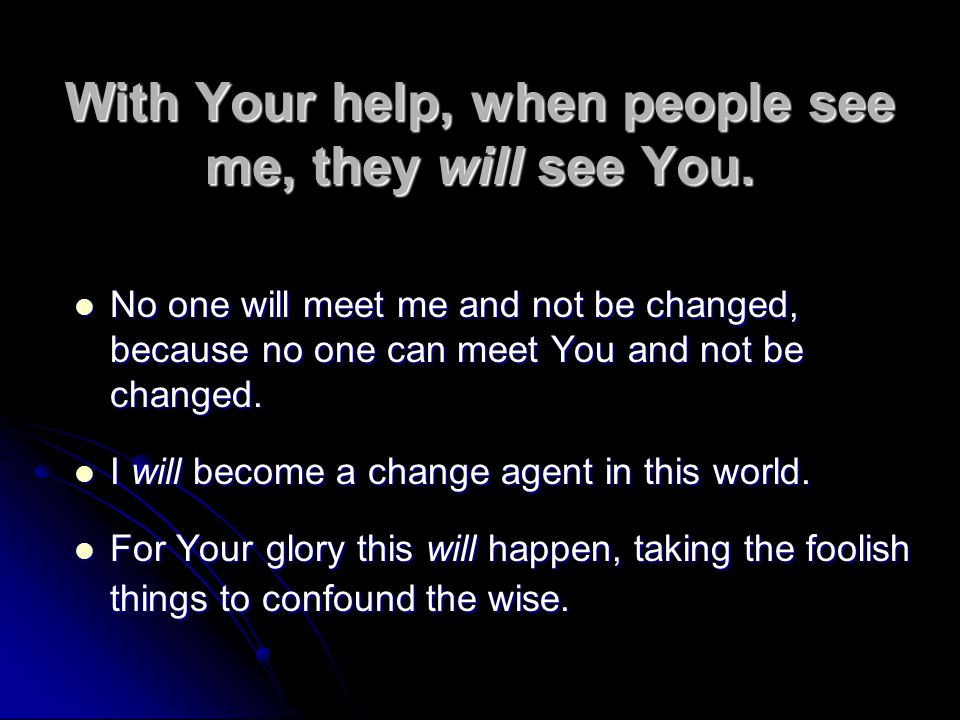 With Your help, when people see me, they will see You.