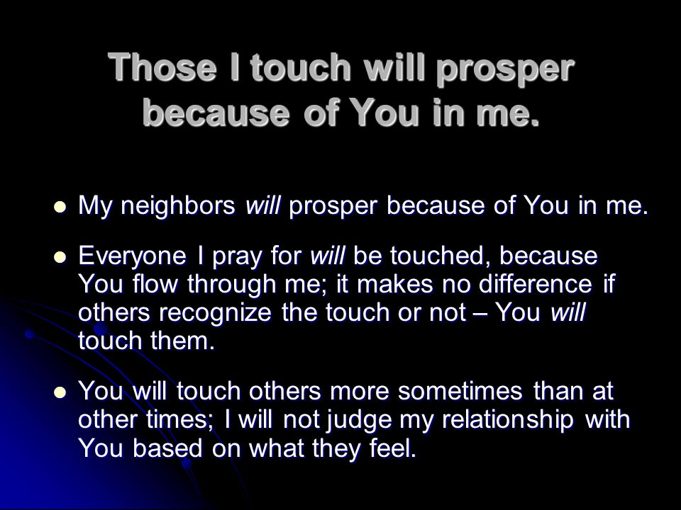 Those I touch will prosper because of You in me.