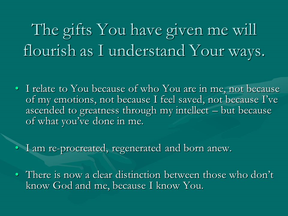 The gifts You have given me will flourish as I understand Your ways.